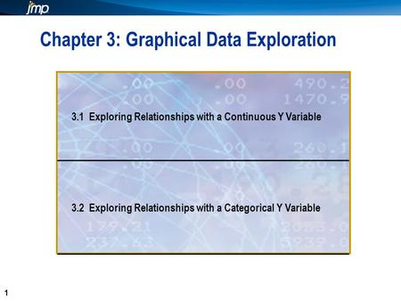1 1 Chapter 3: Graphical Data Exploration 3.1 Exploring Relationships with a Continuous Y Variable 3.2 Exploring Relationships with a Categorical Y Variable.