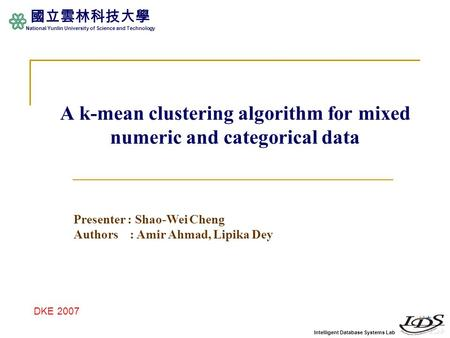 Intelligent Database Systems Lab 國立雲林科技大學 National Yunlin University of Science and Technology A k-mean clustering algorithm for mixed numeric and categorical.
