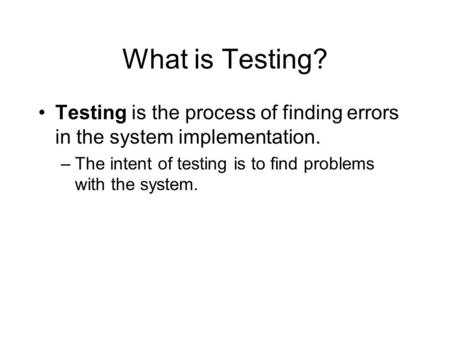 What is Testing? Testing is the process of finding errors in the system implementation. –The intent of testing is to find problems with the system.