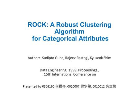 ROCK: A Robust Clustering Algorithm for Categorical Attributes Authors: Sudipto Guha, Rajeev Rastogi, Kyuseok Shim Data Engineering, 1999. Proceedings.,