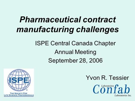 ISPE Central Canada Chapter Annual Meeting September 28, 2006 Yvon R. Tessier Pharmaceutical contract manufacturing challenges.