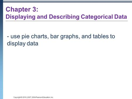 Copyright © 2010, 2007, 2004 Pearson Education, Inc. - use pie charts, bar graphs, and tables to display data Chapter 3: Displaying and Describing Categorical.
