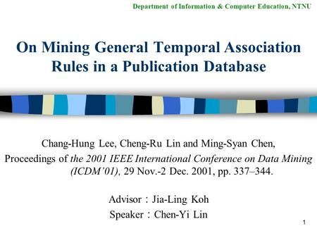 1 On Mining General Temporal Association Rules in a Publication Database Chang-Hung Lee, Cheng-Ru Lin and Ming-Syan Chen, Proceedings of the 2001 IEEE.