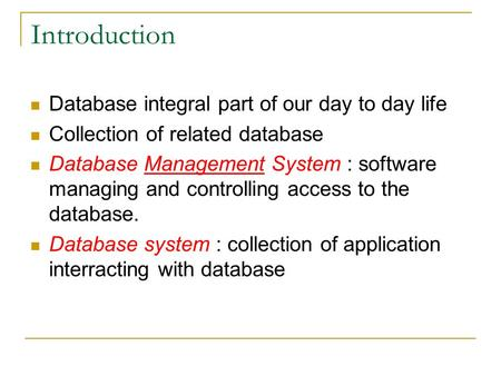 Introduction Database integral part of our day to day life Collection of related database Database Management System : software managing and controlling.