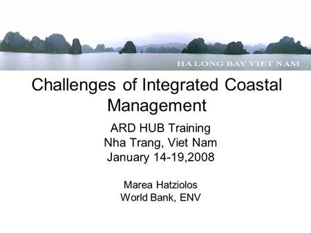 Challenges of Integrated Coastal Management ARD HUB Training Nha Trang, Viet Nam January 14-19,2008 Marea Hatziolos World Bank, ENV.