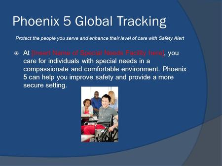 Phoenix 5 Global Tracking  At [Insert Name of Special Needs Facility here], you care for individuals with special needs in a compassionate and comfortable.