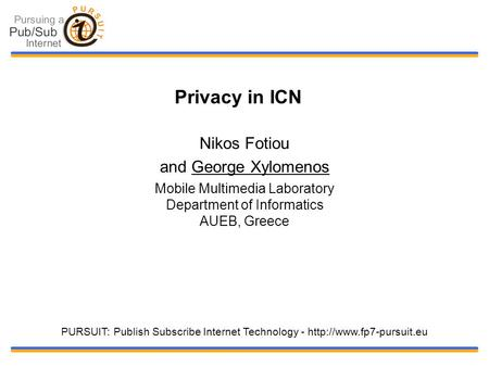 Privacy in ICN Nikos Fotiou and George Xylomenos Mobile Multimedia Laboratory Department of Informatics AUEB, Greece PURSUIT: Publish Subscribe Internet.