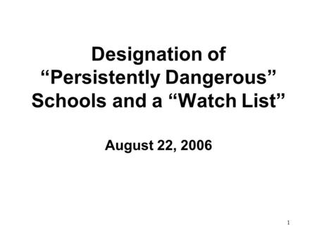 "1 Designation of ""Persistently Dangerous"" Schools and a ""Watch List"" August 22, 2006."