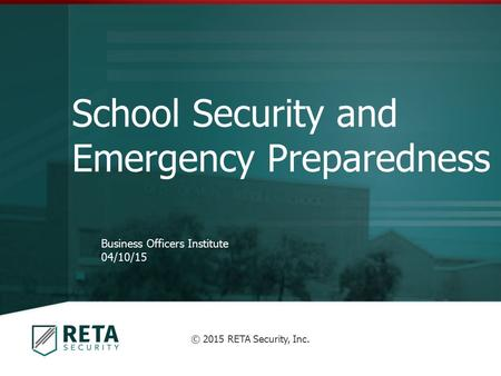 School Security and Emergency Preparedness Business Officers Institute 04/10/15 © 2015 RETA Security, Inc.