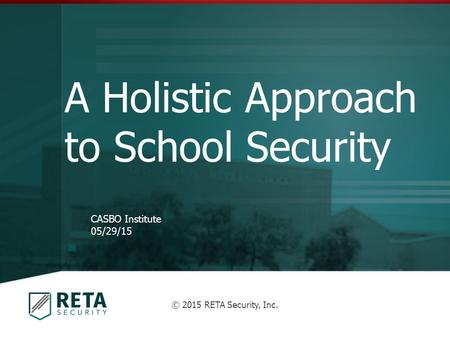A Holistic Approach to School Security CASBO Institute 05/29/15 © 2015 RETA Security, Inc.