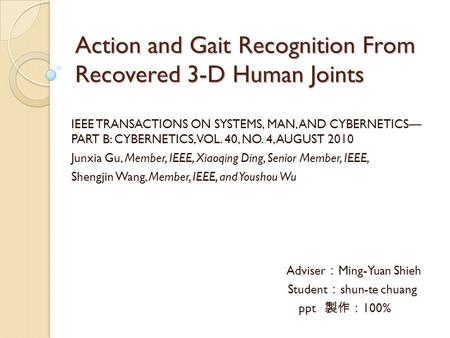 Action and Gait Recognition From Recovered 3-D Human Joints IEEE TRANSACTIONS ON SYSTEMS, MAN, AND CYBERNETICS— PART B: CYBERNETICS, VOL. 40, NO. 4, AUGUST.