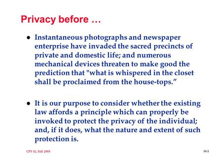 CPS 82, Fall 2008 16.1 Privacy before … l Instantaneous photographs and newspaper enterprise have invaded the sacred precincts of private and domestic.