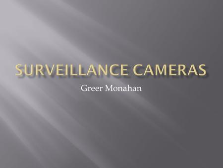 Greer Monahan.  Surveillance cameras are for are safety and help protect us. They help find criminals and make the U.S a safer place to live.