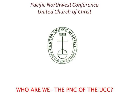 Pacific Northwest Conference United Church of Christ WHO ARE WE– THE PNC OF THE UCC?
