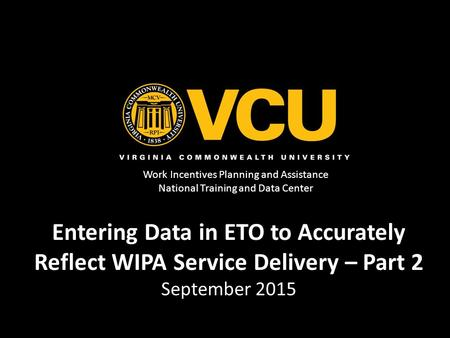 Work Incentives Planning and Assistance National Training and Data Center Entering Data in ETO to Accurately Reflect WIPA Service Delivery – Part 2 September.