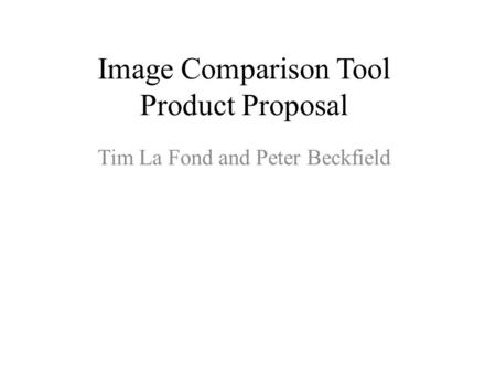 Image Comparison Tool Product Proposal Tim La Fond and Peter Beckfield.
