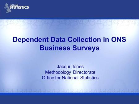 Dependent Data Collection in ONS Business Surveys Jacqui Jones Methodology Directorate Office for National Statistics.