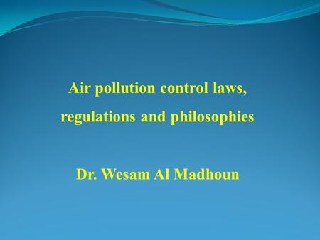 Air pollution control laws, regulations and philosophies Dr. Wesam Al Madhoun.