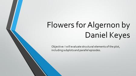 Flowers for Algernon by Daniel Keyes Objective: I will evaluate structural elements of the plot, including subplots and parallel episodes.