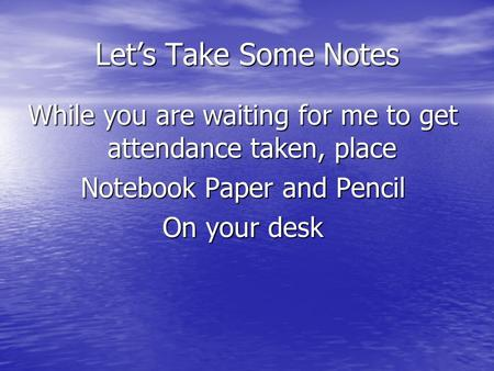 Let's Take Some Notes While you are waiting for me to get attendance taken, place Notebook Paper and Pencil On your desk.
