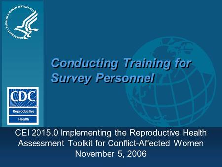 Conducting Training for Survey Personnel CEI 2015.0 Implementing the Reproductive Health Assessment Toolkit for Conflict-Affected Women November 5, 2006.