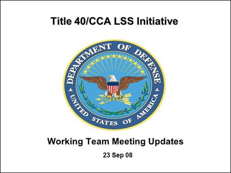 Title 40/CCA LSS Initiative Working Team Meeting Updates 23 Sep 08.