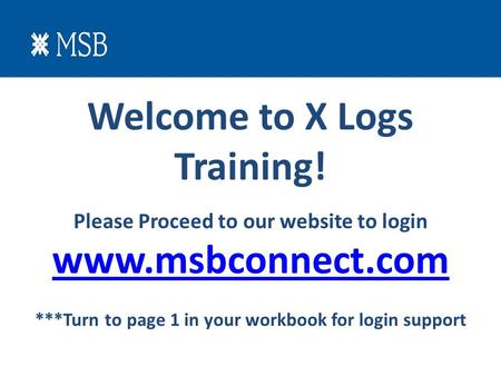 Welcome to X Logs Training! Please Proceed to our website to login www.msbconnect.com ***Turn to page 1 in your workbook for login support.