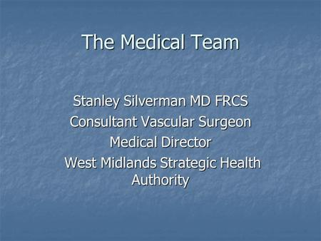 The Medical Team Stanley Silverman MD FRCS Consultant Vascular Surgeon Medical Director West Midlands Strategic Health Authority West Midlands Strategic.