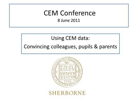 CEM Conference 8 June 2011 Using CEM data: Convincing colleagues, pupils & parents.