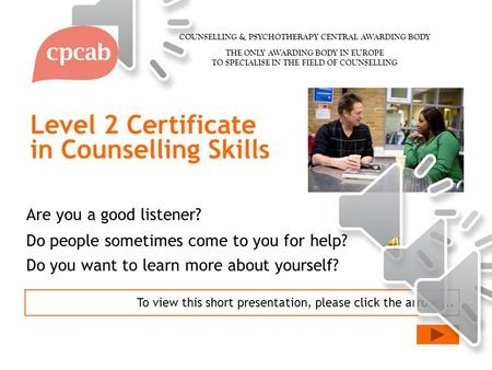 Level 2 Certificate in Counselling Skills To view this short presentation, please click the arrow... Are you a good listener? Do people sometimes come.