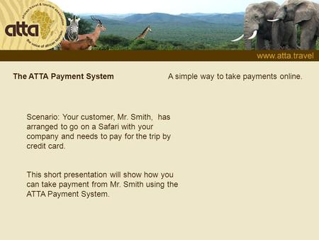 The ATTA Payment System Scenario: Your customer, Mr. Smith, has arranged to go on a Safari with your company and needs to pay for the trip by credit card.