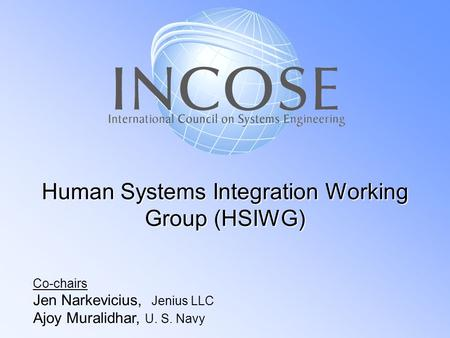 Human Systems Integration Working Group (HSIWG) Co-chairs Jen Narkevicius, Jenius LLC Ajoy Muralidhar, U. S. Navy.