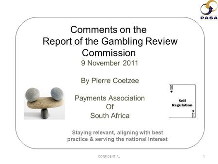 Comments on the Report of the Gambling Review Commission 9 November 2011 By Pierre Coetzee Payments Association Of South Africa 1 Staying relevant, aligning.