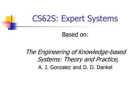 CS62S: Expert Systems Based on: The Engineering of Knowledge-based Systems: Theory and Practice, A. J. Gonzalez and D. D. Dankel.
