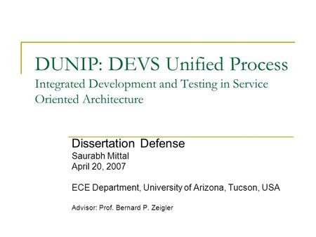 DUNIP: DEVS Unified Process Integrated Development and Testing in Service Oriented Architecture Dissertation Defense Saurabh Mittal April 20, 2007 ECE.