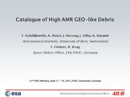 Astronomical Institute University of Bern 31 th IADC Meeting, April 17 - 19, 2013, ESOC, Darmstadt, Germany Catalogue of High AMR GEO-like Debris T. Schildknecht,