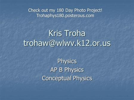 Kris Troha Physics AP B Physics Conceptual Physics Check out my 180 Day Photo Project! Trohaphys180.posterous.com.