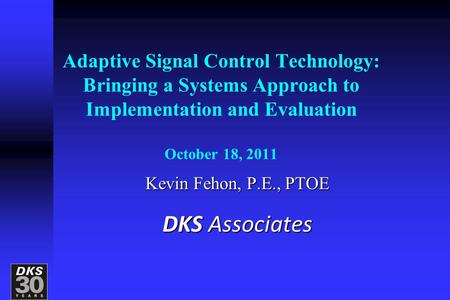 Adaptive Signal Control Technology: Bringing a Systems Approach to Implementation and Evaluation October 18, 2011 Kevin Fehon, P.E., PTOE DKS Associates.