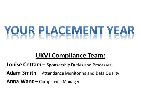 UKVI Compliance Team: Louise Cottam – Sponsorship Duties and Processes Adam Smith – Attendance Monitoring and Data Quality Anna Want – Compliance Manager.