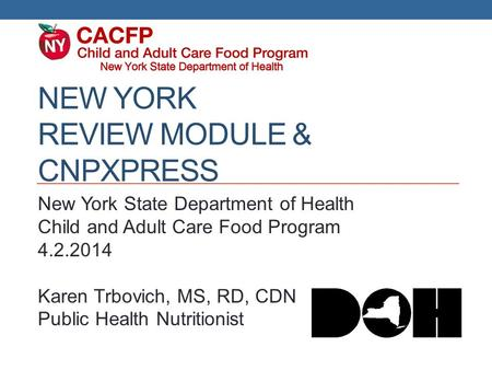 NEW YORK REVIEW MODULE & CNPXPRESS New York State Department of Health Child and Adult Care Food Program 4.2.2014 Karen Trbovich, MS, RD, CDN Public Health.