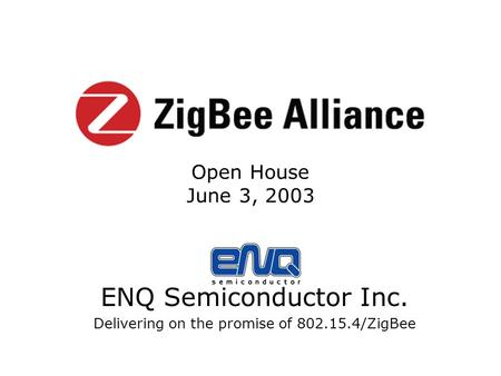 ENQ Semiconductor Inc. Delivering on the promise of 802.15.4/ZigBee Open House June 3, 2003.