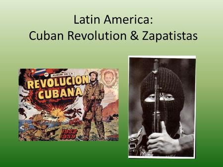Latin America: Cuban Revolution & Zapatistas. The Cuban Revolution Cuba was a Spanish Colony. In 1898, the US defeated Spain in the Spanish- American.