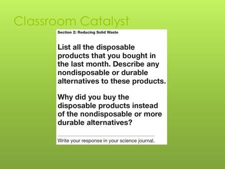 Classroom Catalyst. Objectives  Identify three ways you can produce less waste.  Describe how you can use your consumer buying power to reduce solid.