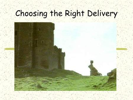 Choosing the Right Delivery. Types of Delivery Your method of delivery should fit your message Print Signs Audio One-on-One Internet Video.
