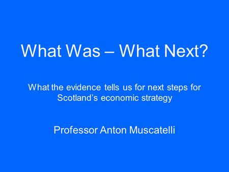 What Was – What Next? What the evidence tells us for next steps for Scotland's economic strategy Professor Anton Muscatelli.