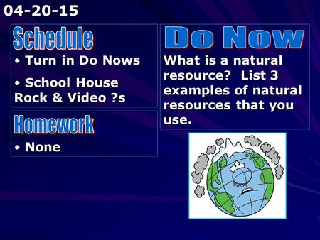 Turn in Do Nows Turn in Do Nows School House Rock & Video ?s School House Rock & Video ?s What is a natural resource? List 3 examples of natural resources.