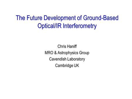 The Future Development of Ground-Based Optical/IR Interferometry Chris Haniff MRO & Astrophysics Group Cavendish Laboratory Cambridge UK.