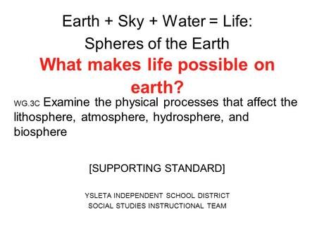 Earth + Sky + Water = Life: Spheres of the Earth What makes life possible on earth? WG.3C Examine the physical processes that affect the lithosphere, atmosphere,