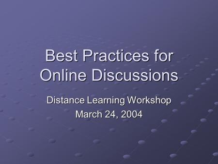Best Practices for Online Discussions Distance Learning Workshop March 24, 2004.