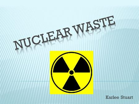 Karlee Stuart.  the radioactive waste left over from nuclear reactors, nuclear research projects, and nuclear bomb production Divided Into Three Low-Level.